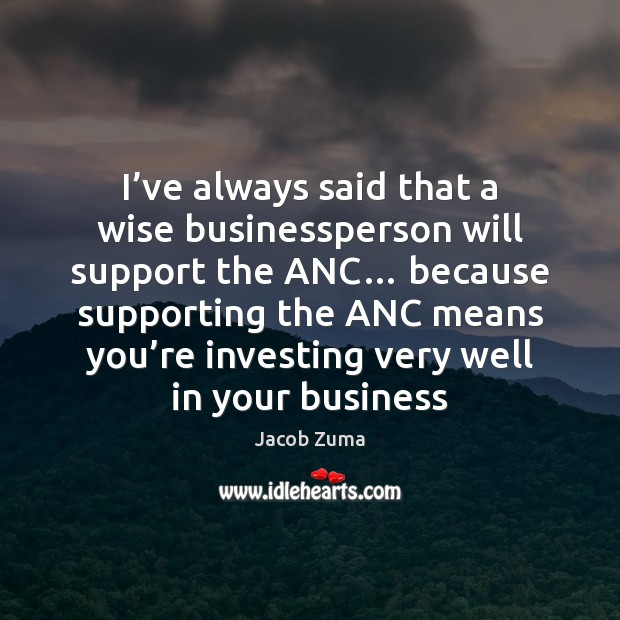 I've always said that a wise businessperson will support the ANC… Jacob Zuma Picture Quote