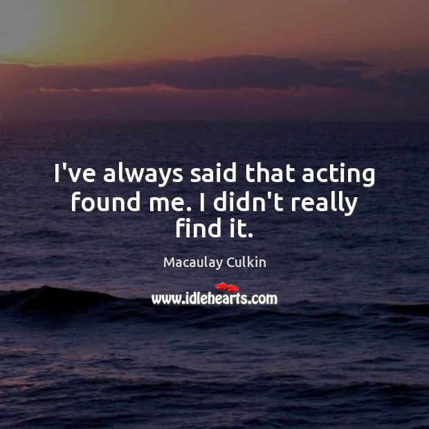 I've always said that acting found me. I didn't really find it. Macaulay Culkin Picture Quote