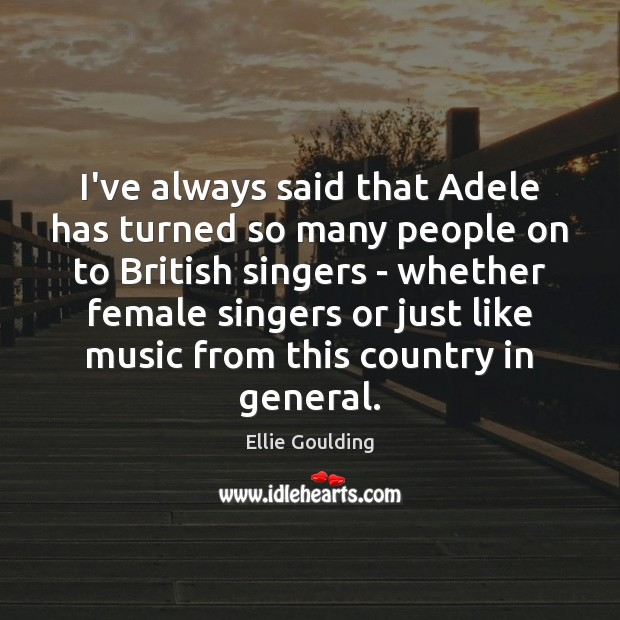 I've always said that Adele has turned so many people on to Ellie Goulding Picture Quote
