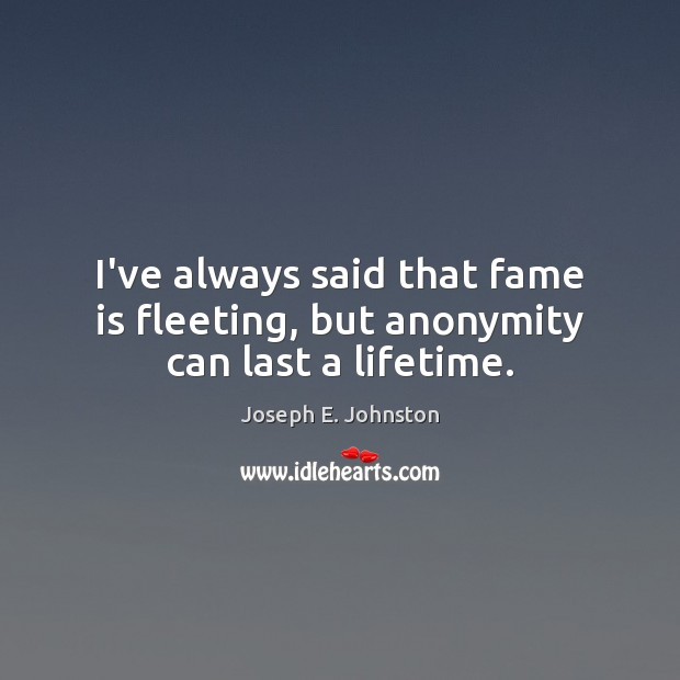 Image, I've always said that fame is fleeting, but anonymity can last a lifetime.