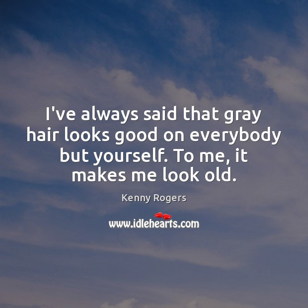 Image, I've always said that gray hair looks good on everybody but yourself.