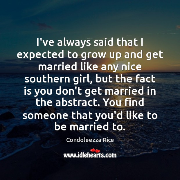 I've always said that I expected to grow up and get married Condoleezza Rice Picture Quote