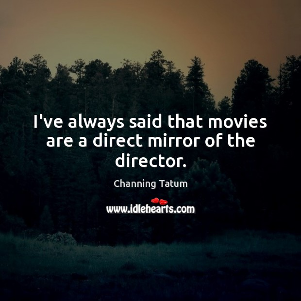 I've always said that movies are a direct mirror of the director. Image
