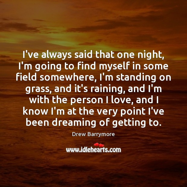 I've always said that one night, I'm going to find myself in Drew Barrymore Picture Quote