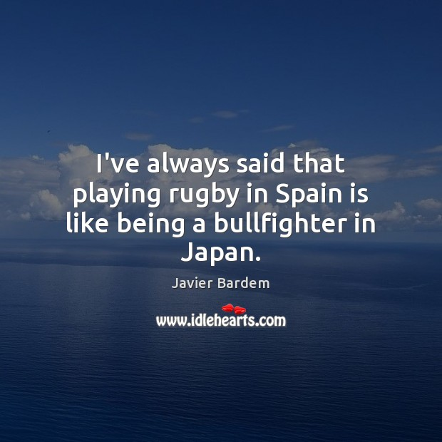 I've always said that playing rugby in Spain is like being a bullfighter in Japan. Javier Bardem Picture Quote