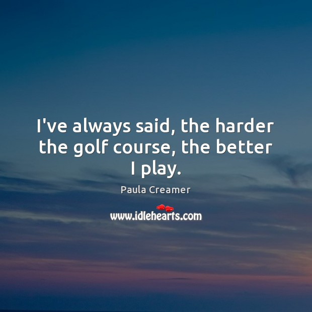 I've always said, the harder the golf course, the better I play. Paula Creamer Picture Quote