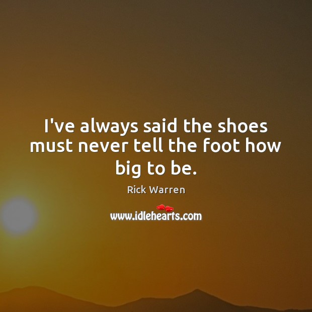 I've always said the shoes must never tell the foot how big to be. Image