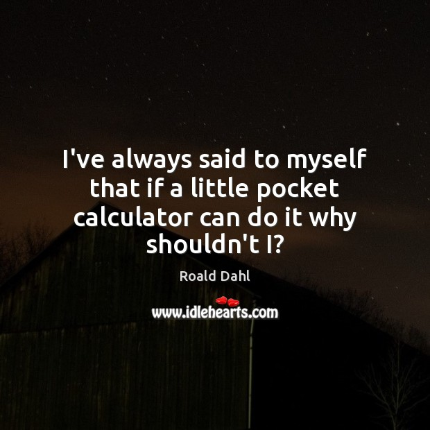 I've always said to myself that if a little pocket calculator can do it why shouldn't I? Roald Dahl Picture Quote
