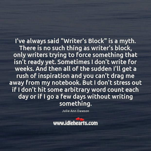"""I've always said """"Writer's Block"""" is a myth. There is no such Image"""