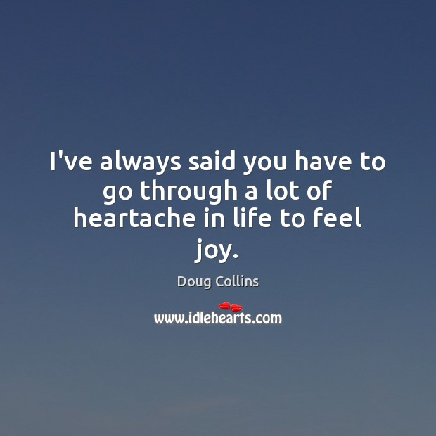 Image, I've always said you have to go through a lot of heartache in life to feel joy.