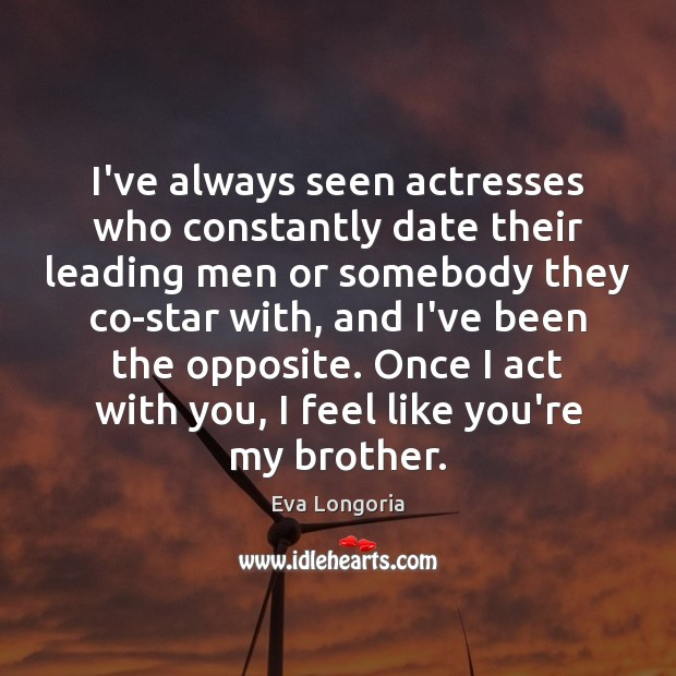 I've always seen actresses who constantly date their leading men or somebody Image