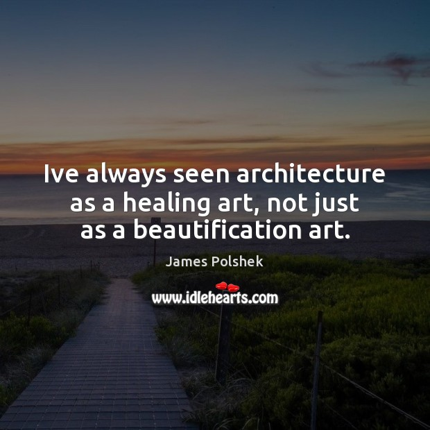 Image, Ive always seen architecture as a healing art, not just as a beautification art.