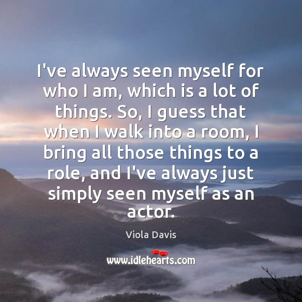 I've always seen myself for who I am, which is a lot Viola Davis Picture Quote