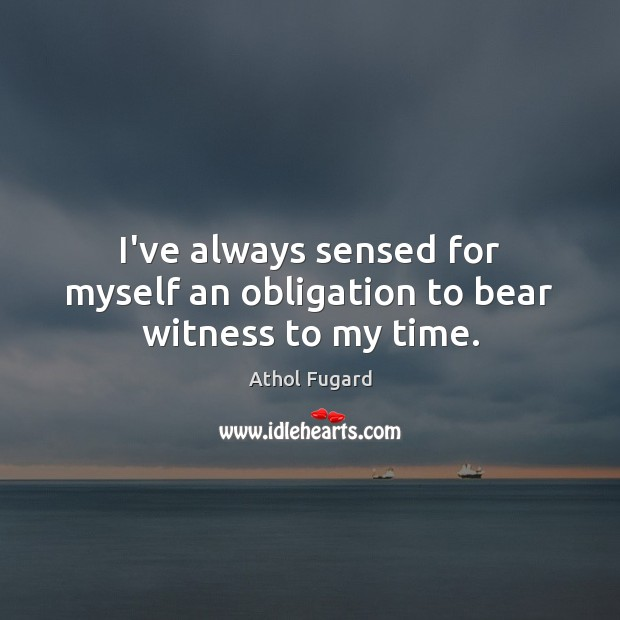 I've always sensed for myself an obligation to bear witness to my time. Image