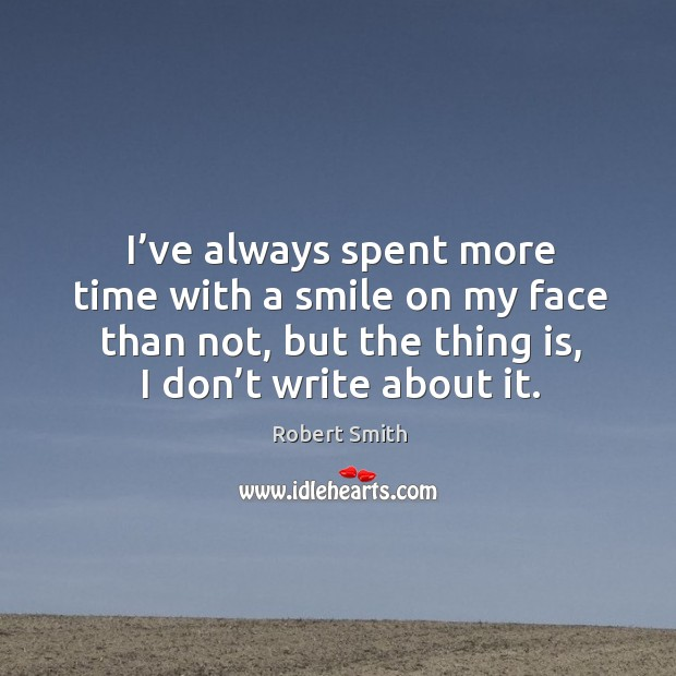I've always spent more time with a smile on my face than not, but the thing is, I don't write about it. Image