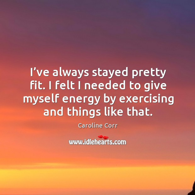 I've always stayed pretty fit. I felt I needed to give myself energy by exercising and things like that. Image