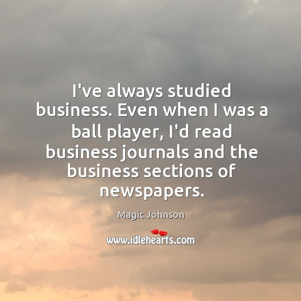 Image, I've always studied business. Even when I was a ball player, I'd