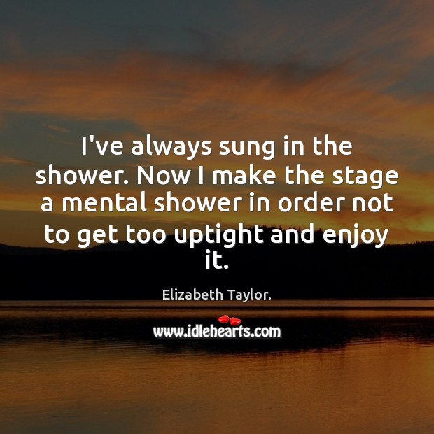I've always sung in the shower. Now I make the stage a Elizabeth Taylor. Picture Quote
