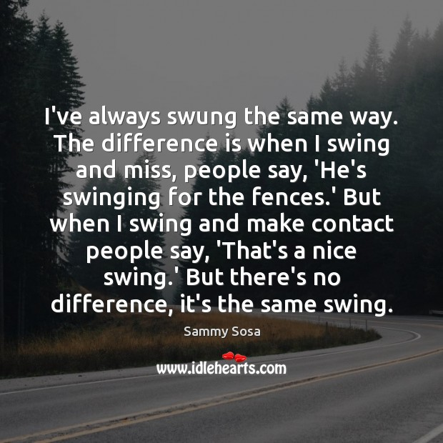 I've always swung the same way. The difference is when I swing Sammy Sosa Picture Quote