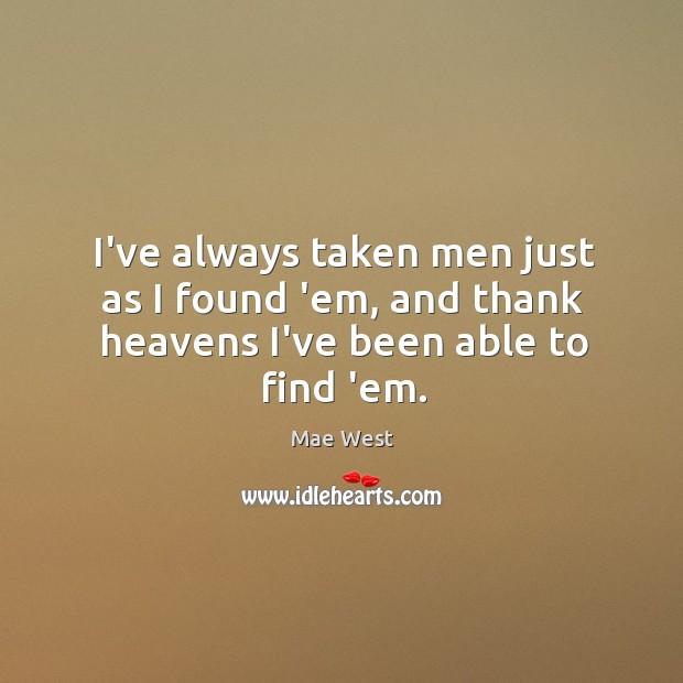 I've always taken men just as I found 'em, and thank heavens I've been able to find 'em. Image