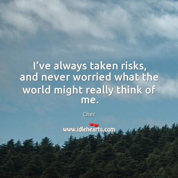 I've always taken risks, and never worried what the world might really think of me. Image