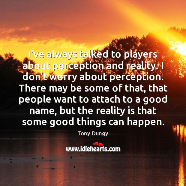 I've always talked to players about perception and reality. I don't worry Tony Dungy Picture Quote
