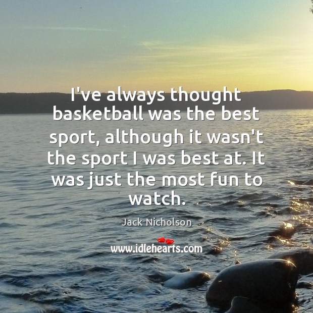 I've always thought basketball was the best sport, although it wasn't the Jack Nicholson Picture Quote