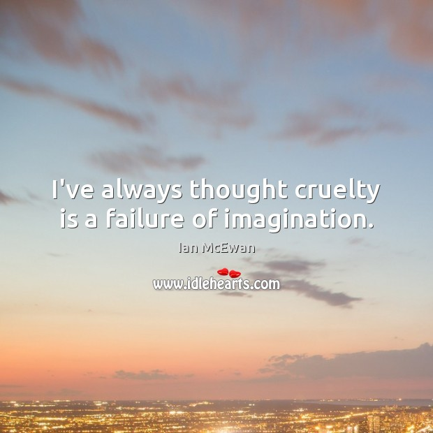 I've always thought cruelty is a failure of imagination. Ian McEwan Picture Quote