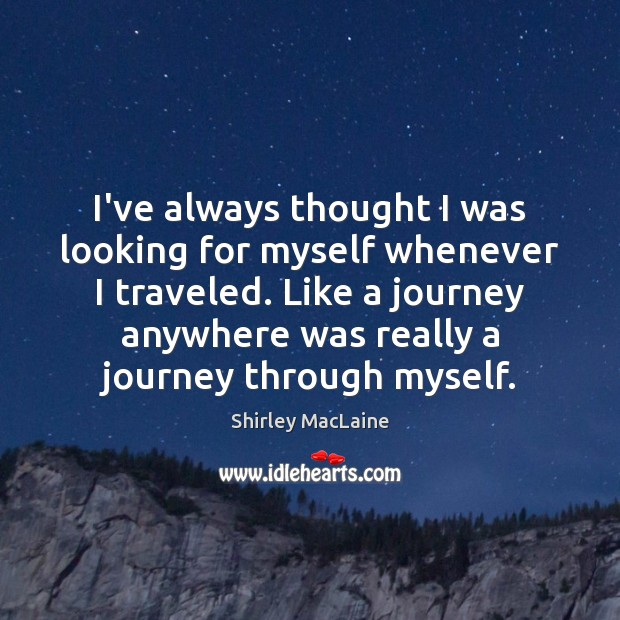 I've always thought I was looking for myself whenever I traveled. Like Shirley MacLaine Picture Quote