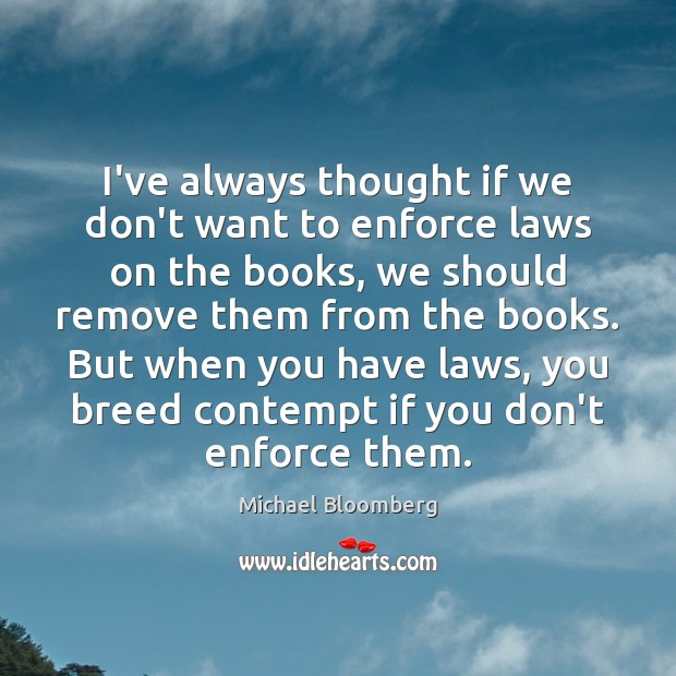 I've always thought if we don't want to enforce laws on the Michael Bloomberg Picture Quote