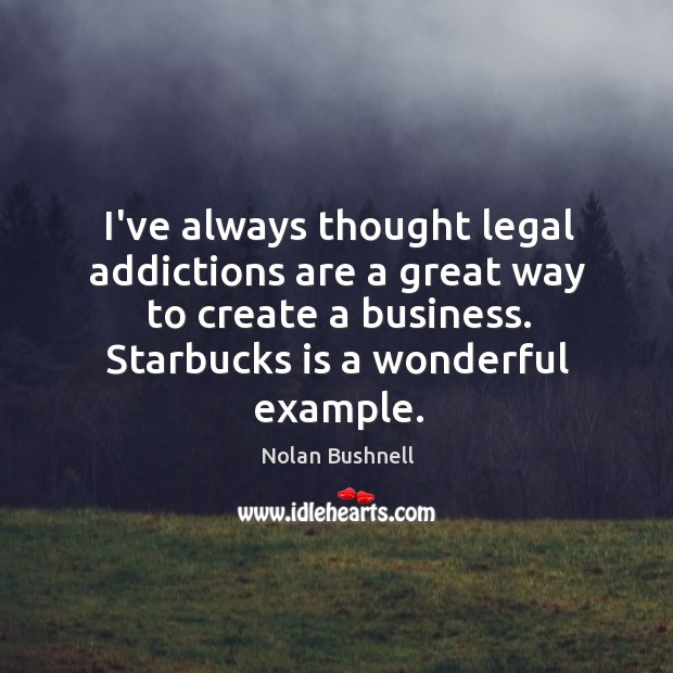 I've always thought legal addictions are a great way to create a Nolan Bushnell Picture Quote