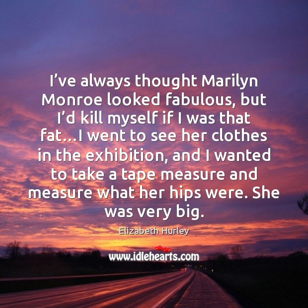 I've always thought Marilyn Monroe looked fabulous, but I'd kill Elizabeth Hurley Picture Quote