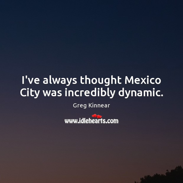 I've always thought Mexico City was incredibly dynamic. Image