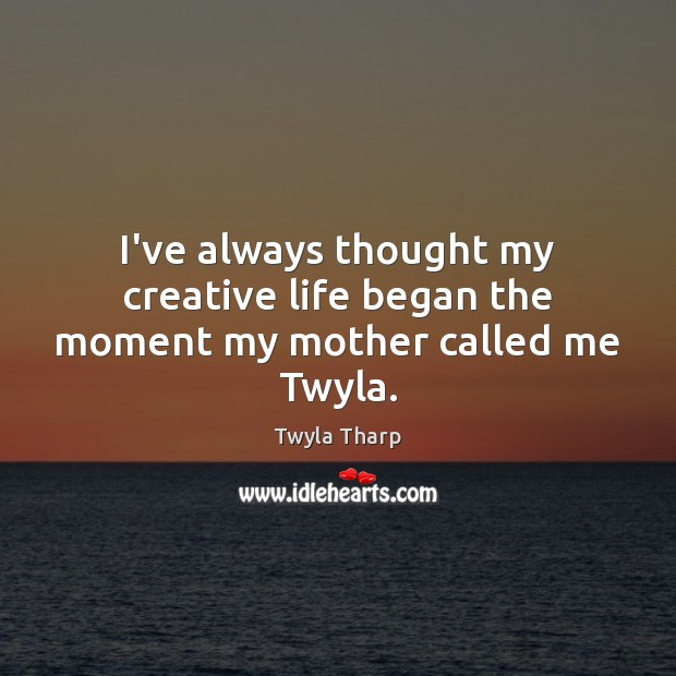 I've always thought my creative life began the moment my mother called me Twyla. Twyla Tharp Picture Quote