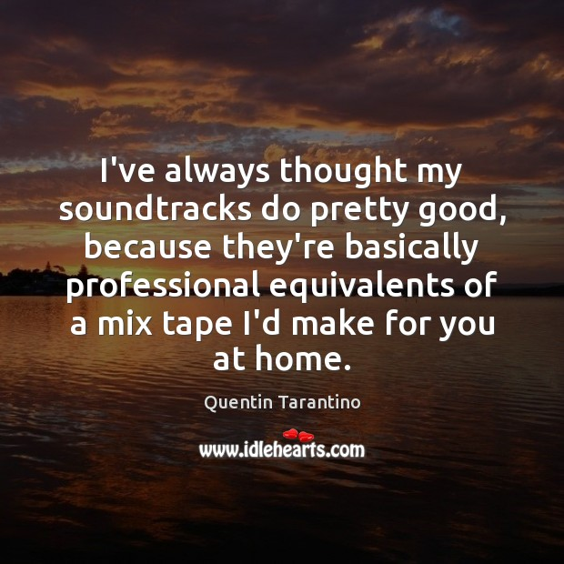 I've always thought my soundtracks do pretty good, because they're basically professional Quentin Tarantino Picture Quote