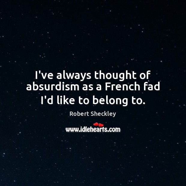 Image, I've always thought of absurdism as a French fad I'd like to belong to.