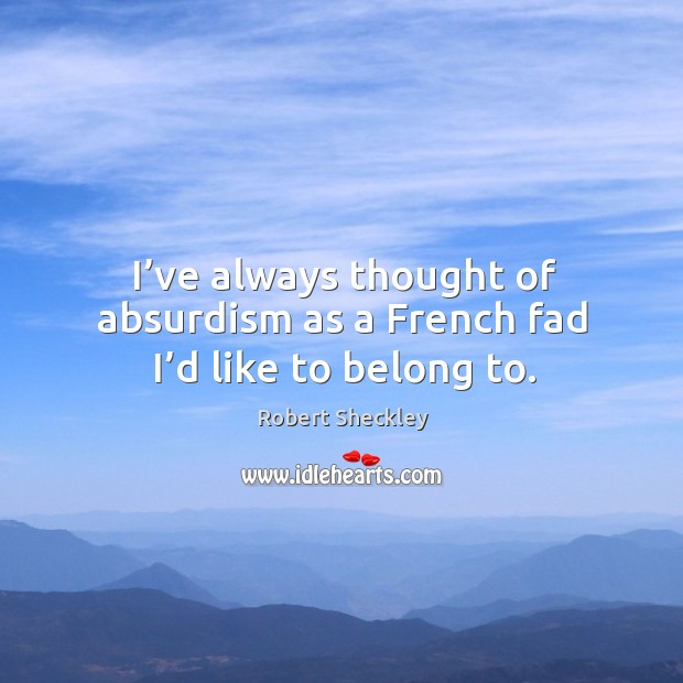 I've always thought of absurdism as a french fad I'd like to belong to. Robert Sheckley Picture Quote