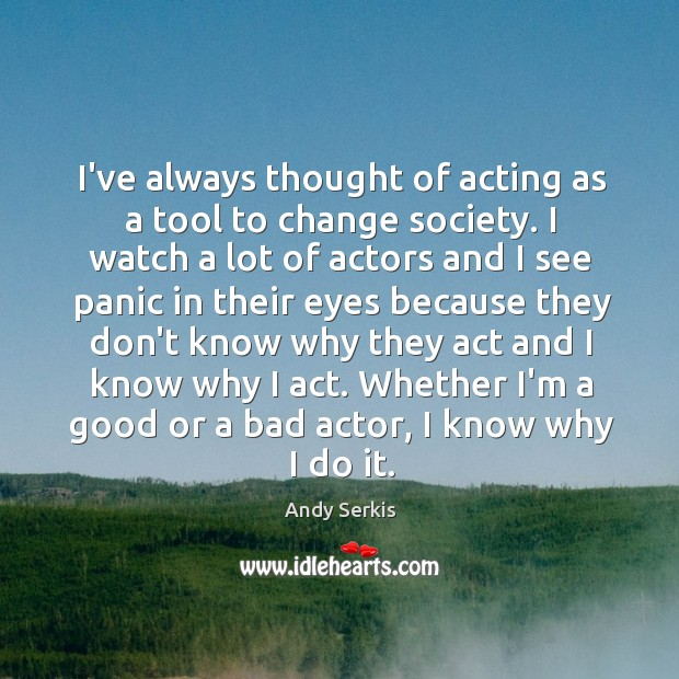 Image, I've always thought of acting as a tool to change society. I