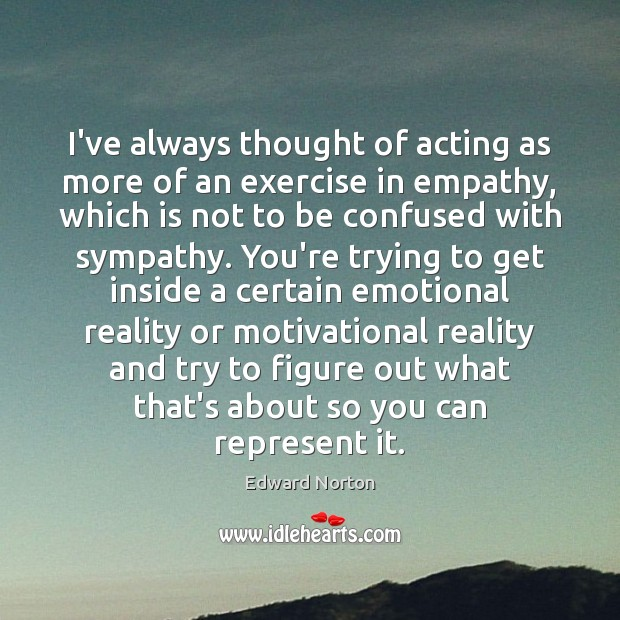 I've always thought of acting as more of an exercise in empathy, Exercise Quotes Image