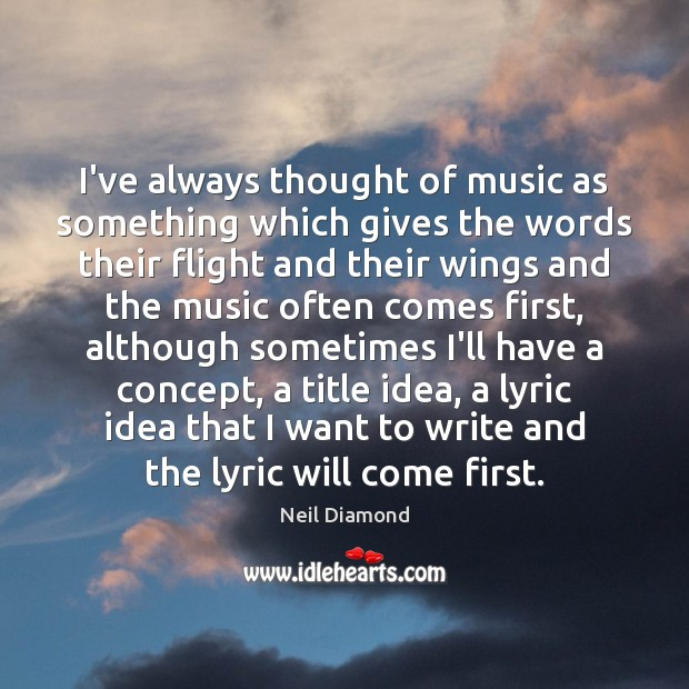 I've always thought of music as something which gives the words their Image