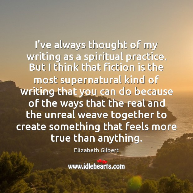 I've always thought of my writing as a spiritual practice. But I Elizabeth Gilbert Picture Quote