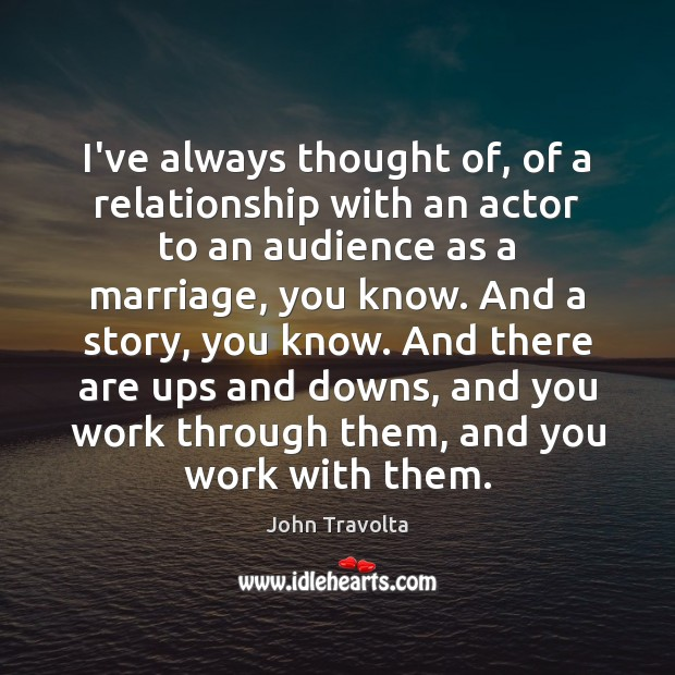 Image, I've always thought of, of a relationship with an actor to an