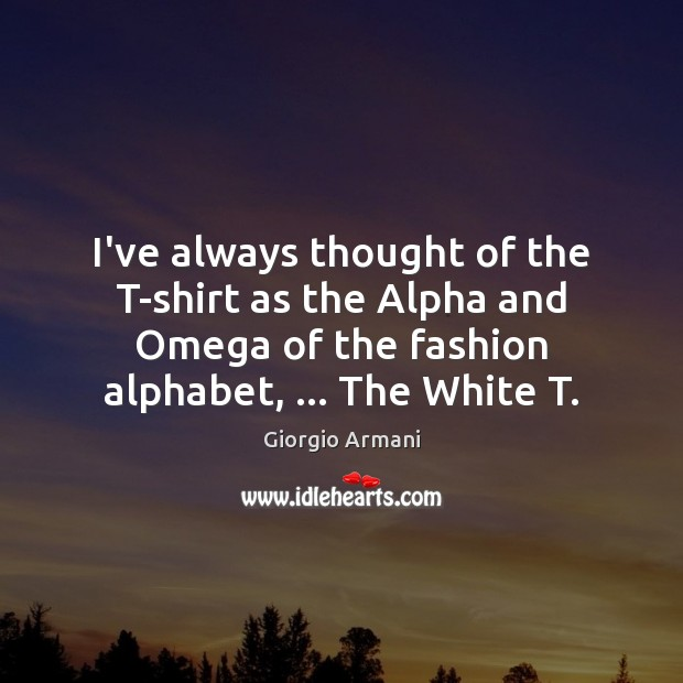 Image, I've always thought of the T-shirt as the Alpha and Omega of
