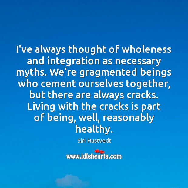 I've always thought of wholeness and integration as necessary myths. We're gragmented Siri Hustvedt Picture Quote