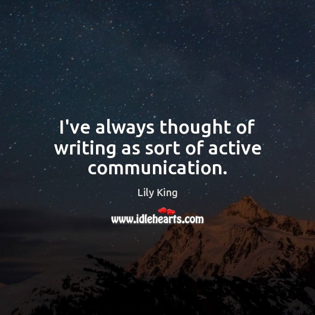 I've always thought of writing as sort of active communication. Lily King Picture Quote