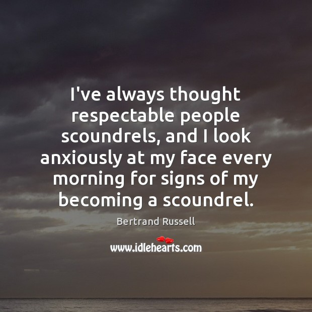I've always thought respectable people scoundrels, and I look anxiously at my Image
