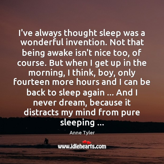 I've always thought sleep was a wonderful invention. Not that being awake Anne Tyler Picture Quote