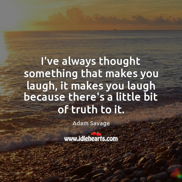 Image, I've always thought something that makes you laugh, it makes you laugh