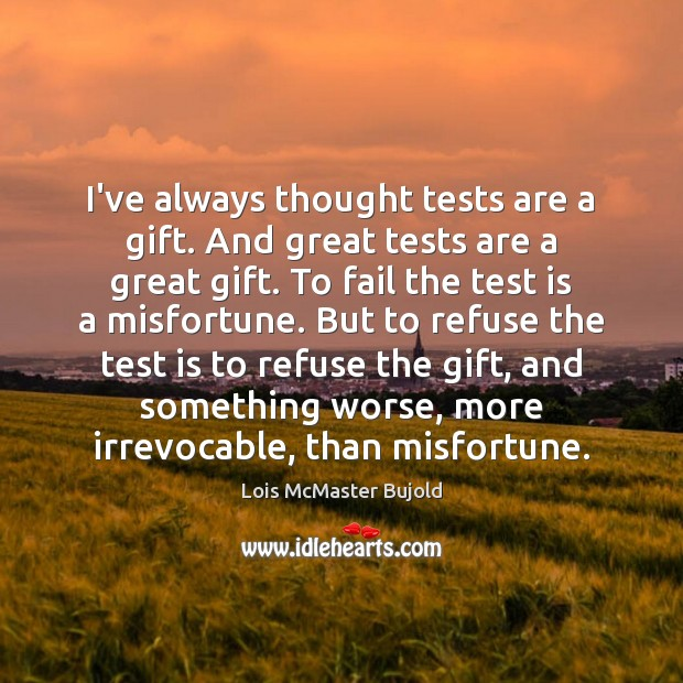 I've always thought tests are a gift. And great tests are a Lois McMaster Bujold Picture Quote