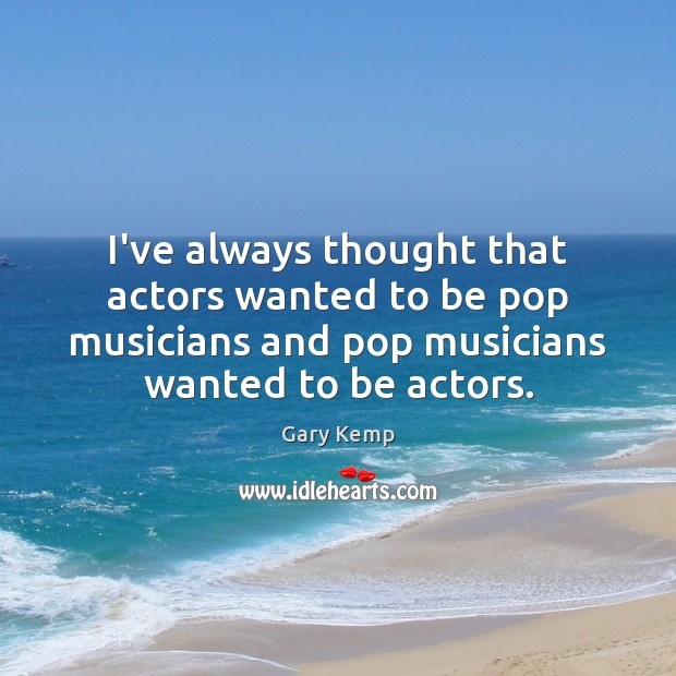 Image, I've always thought that actors wanted to be pop musicians and pop